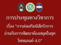 """การประชุมทางวิชาการ เรื่อง """"การส่งเสริมนิสัยรักการอ่านกับการพัฒนาห้องสมุดในยุคไทยแลนด์ 4.0"""""""