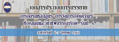 เอกสารประกอบการบรรยาย การอบรมหลักสูตร การจัดการองค์ความรู้ :ห้องสมุดและวิชาชีพบรรณารักษ์ รุ่นที่ 4